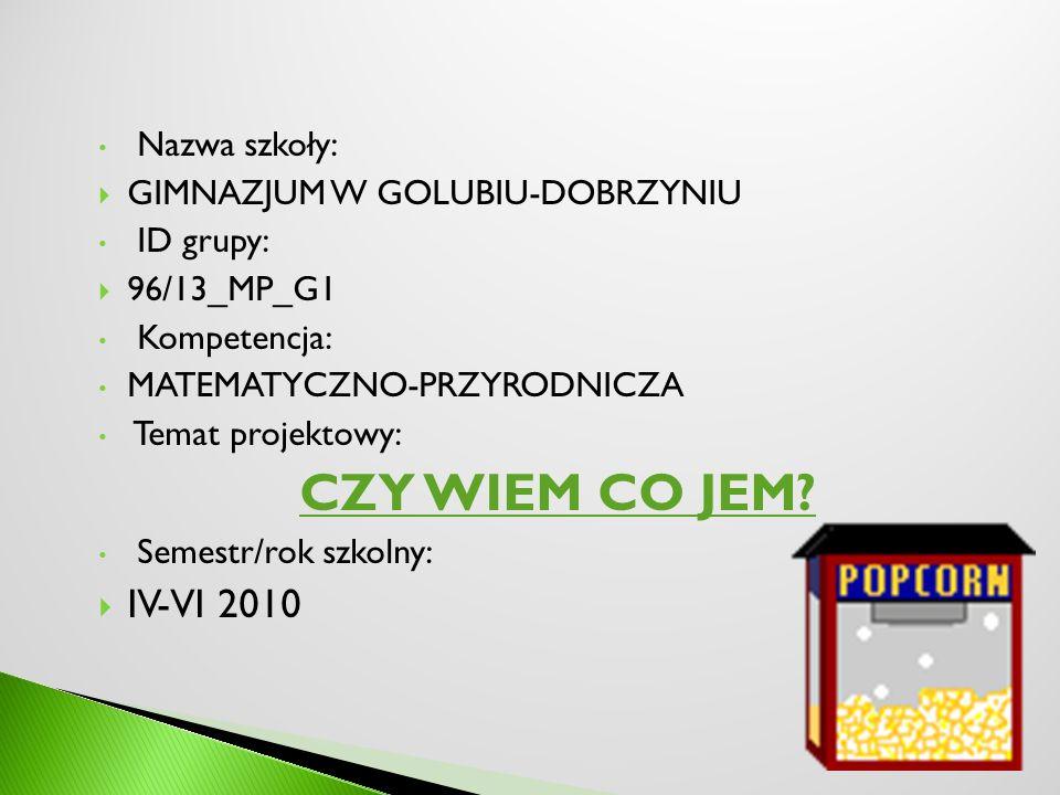 Nazwa szkoły: GIMNAZJUM W GOLUBIU-DOBRZYNIU ID grupy: 96/13_MP_G1 Kompetencja: MATEMATYCZNO-PRZYRODNICZA Temat projektowy: CZY WIEM CO JEM? Semestr/ro