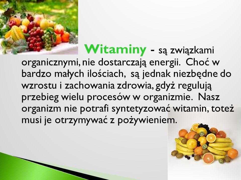 Witaminy - są związkami organicznymi, nie dostarczają energii. Choć w bardzo małych ilościach, są jednak niezbędne do wzrostu i zachowania zdrowia, gd