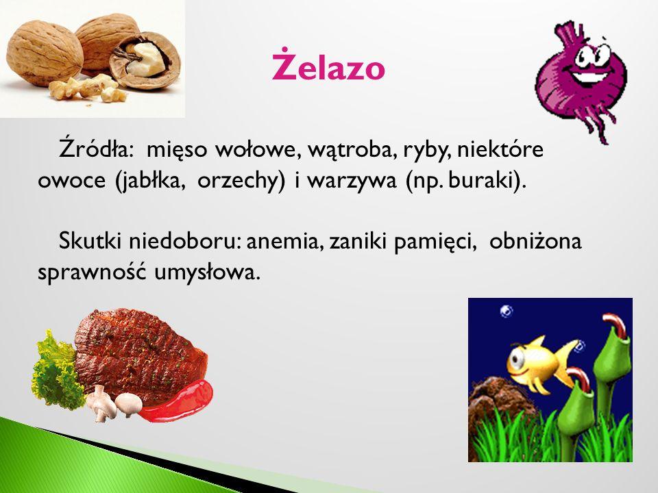 Żelazo Źródła: mięso wołowe, wątroba, ryby, niektóre owoce (jabłka, orzechy) i warzywa (np. buraki). Skutki niedoboru: anemia, zaniki pamięci, obniżon