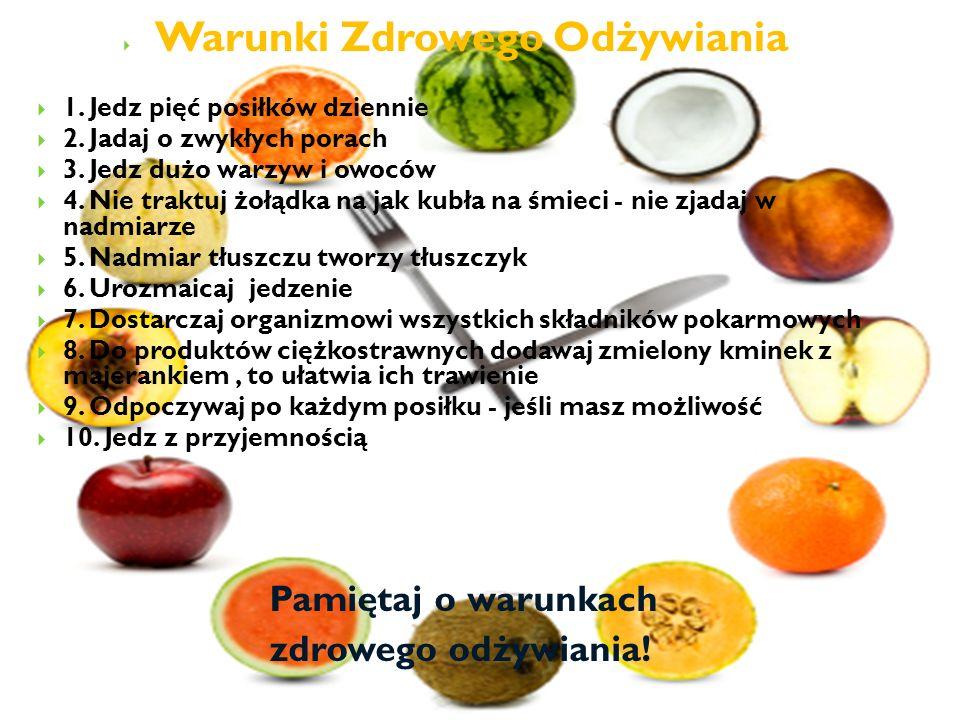 Warunki Zdrowego Odżywiania 1. Jedz pięć posiłków dziennie 2. Jadaj o zwykłych porach 3. Jedz dużo warzyw i owoców 4. Nie traktuj żołądka na jak kubła