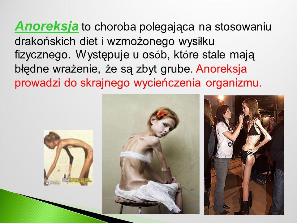 Anoreksja to choroba polegająca na stosowaniu drakońskich diet i wzmożonego wysiłku fizycznego. Występuje u os ó b, kt ó re stale mają błędne wrażenie