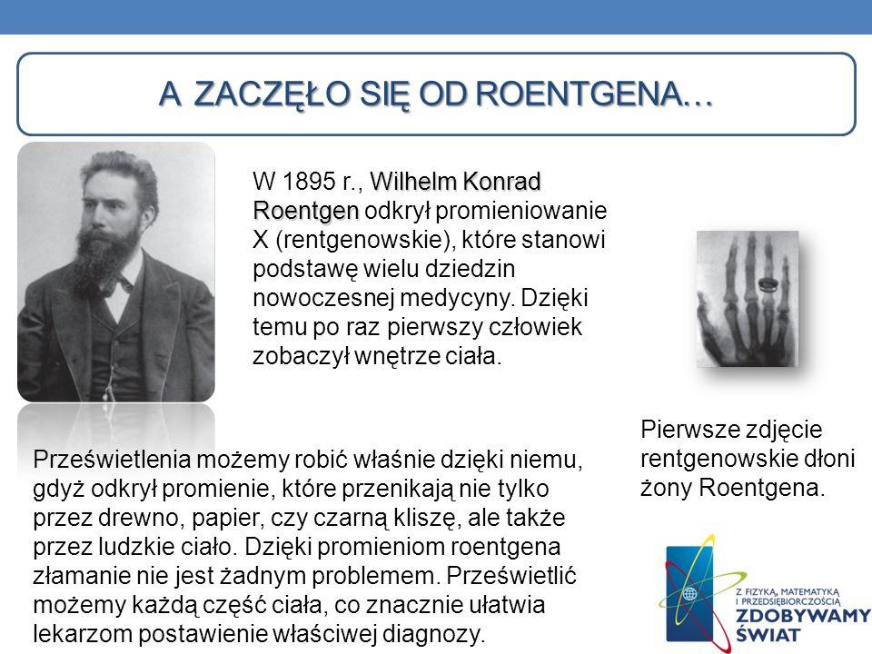 A ZACZĘŁO SIĘ OD ROENTGENA… Wilhelm Konrad Roentgen W 1895 r., Wilhelm Konrad Roentgen odkrył promieniowanie X (rentgenowskie), które stanowi podstawę