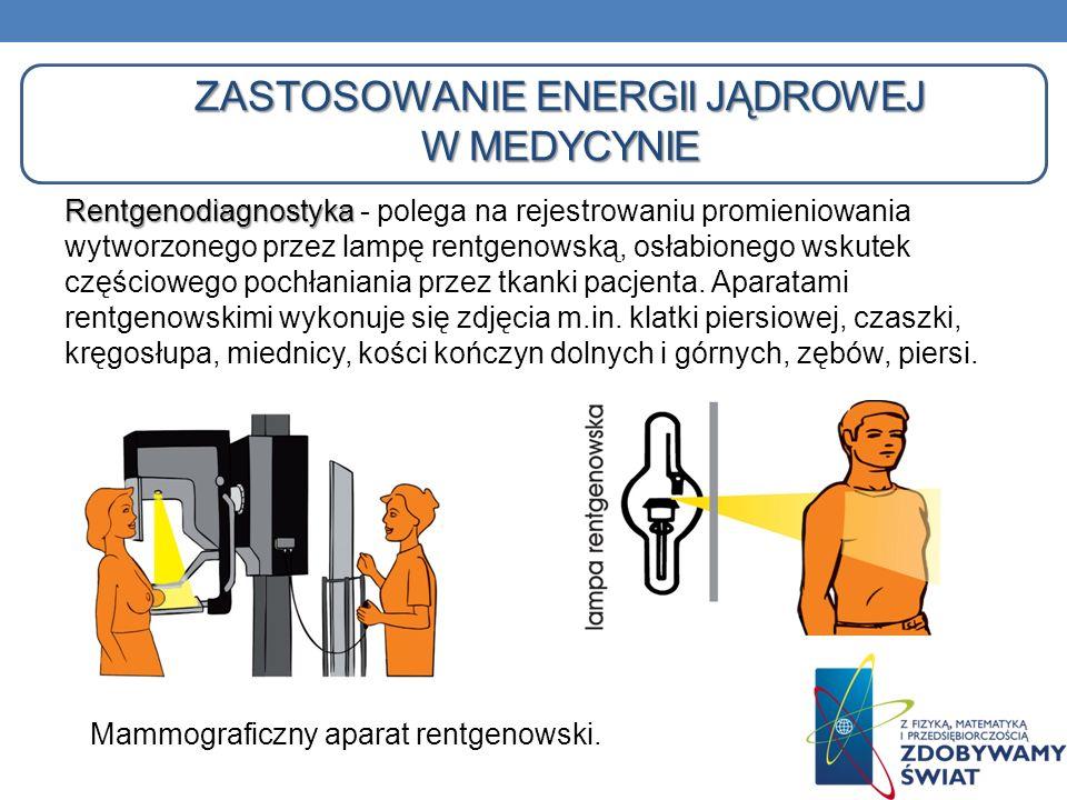 ZASTOSOWANIE ENERGII JĄDROWEJ W MEDYCYNIE Rentgenodiagnostyka Rentgenodiagnostyka - polega na rejestrowaniu promieniowania wytworzonego przez lampę re