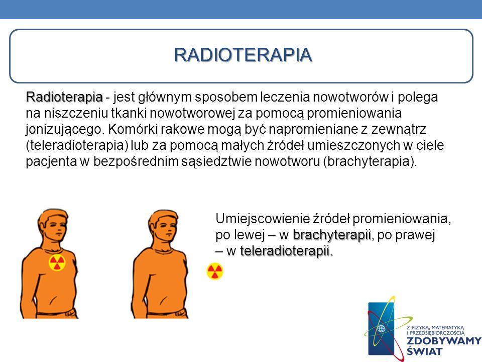 RADIOTERAPIA Radioterapia Radioterapia - jest głównym sposobem leczenia nowotworów i polega na niszczeniu tkanki nowotworowej za pomocą promieniowania