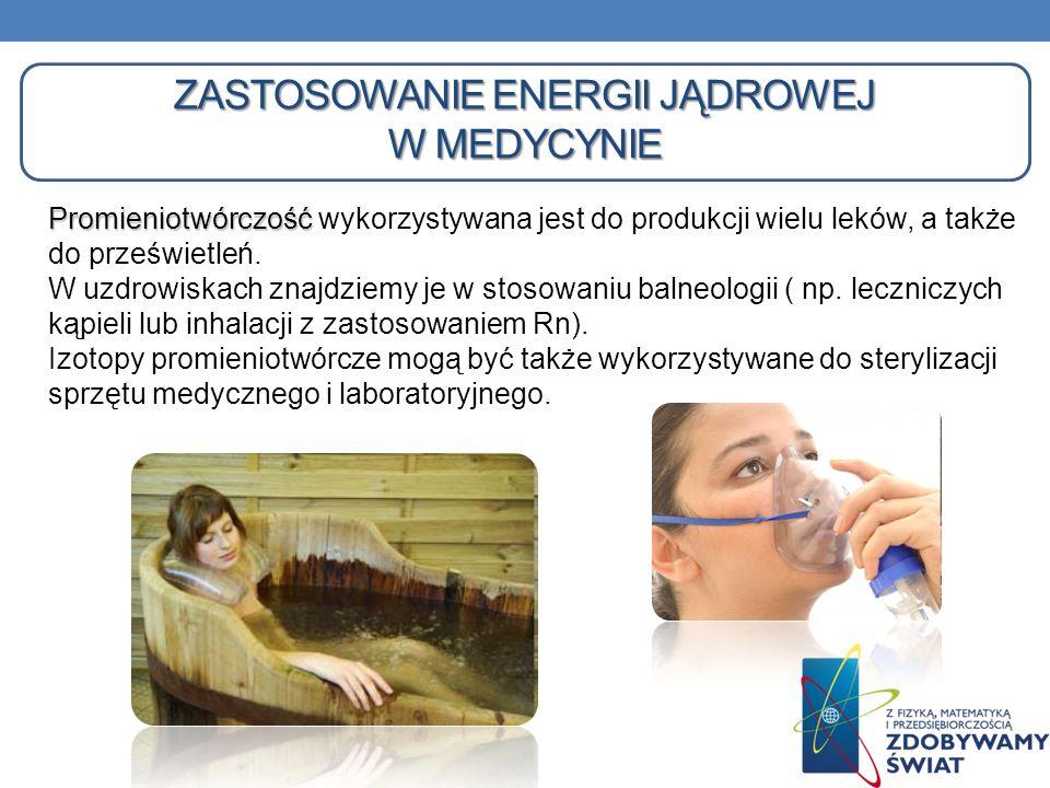ZASTOSOWANIE ENERGII JĄDROWEJ W MEDYCYNIE Promieniotwórczość Promieniotwórczość wykorzystywana jest do produkcji wielu leków, a także do prześwietleń.