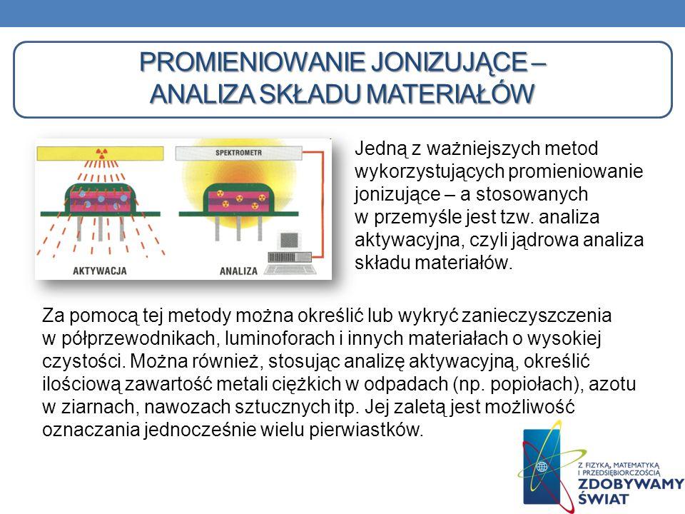 PROMIENIOWANIE JONIZUJĄCE – ANALIZA SKŁADU MATERIAŁÓW Za pomocą tej metody można określić lub wykryć zanieczyszczenia w półprzewodnikach, luminoforach