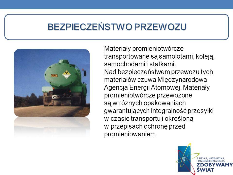 BEZPIECZEŃSTWO PRZEWOZU Materiały promieniotwórcze transportowane są samolotami, koleją, samochodami i statkami. Nad bezpieczeństwem przewozu tych mat