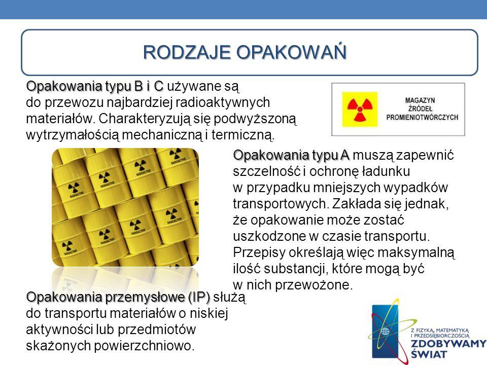 RODZAJE OPAKOWAŃ Opakowania typu B i C Opakowania typu B i C używane są do przewozu najbardziej radioaktywnych materiałów. Charakteryzują się podwyższ