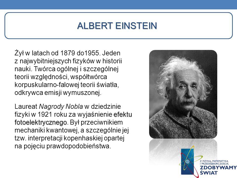 Żył w latach od 1879 do1955. Jeden z najwybitniejszych fizyków w historii nauki. Twórca ogólnej i szczególnej teorii względności, współtwórca korpusku