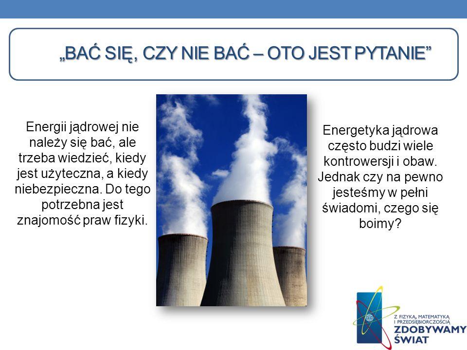 BAĆ SIĘ, CZY NIE BAĆ – OTO JEST PYTANIE Energii jądrowej nie należy się bać, ale trzeba wiedzieć, kiedy jest użyteczna, a kiedy niebezpieczna. Do tego