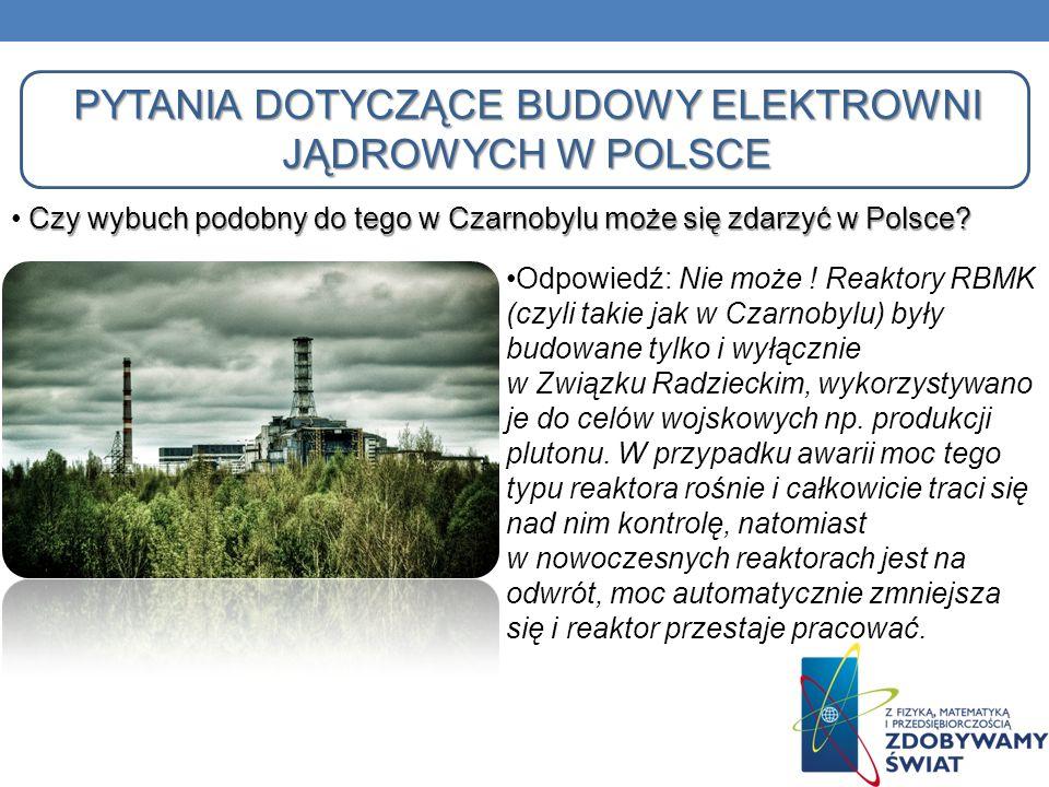 PYTANIA DOTYCZĄCE BUDOWY ELEKTROWNI JĄDROWYCH W POLSCE Odpowiedź: Nie może ! Reaktory RBMK (czyli takie jak w Czarnobylu) były budowane tylko i wyłącz