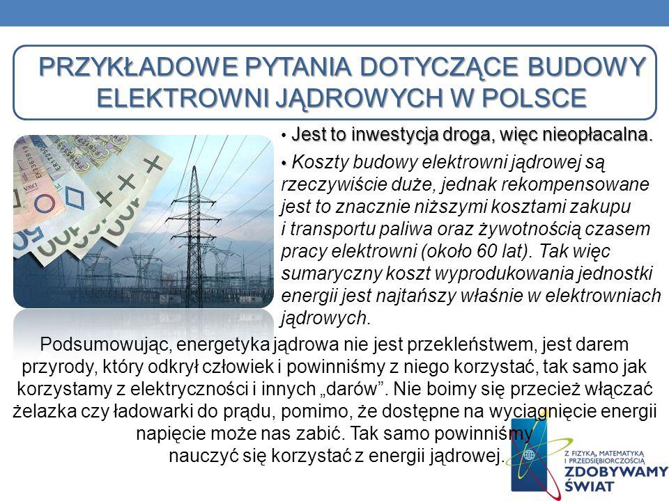 PRZYKŁADOWE PYTANIA DOTYCZĄCE BUDOWY ELEKTROWNI JĄDROWYCH W POLSCE Jest to inwestycja droga, więc nieopłacalna. Koszty budowy elektrowni jądrowej są r