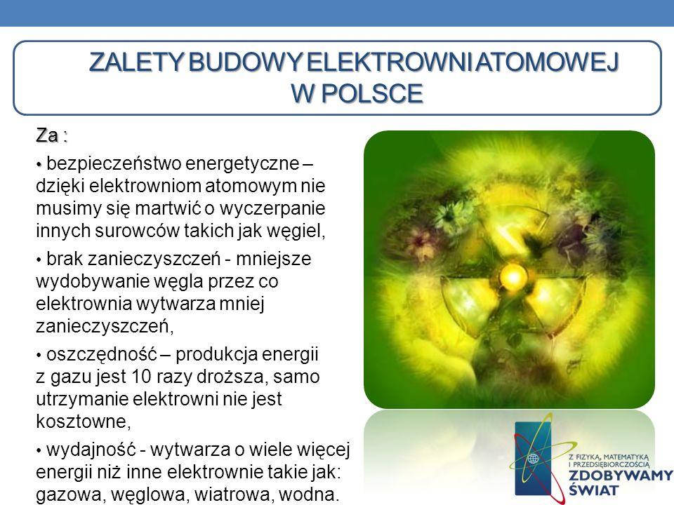 ZALETY BUDOWY ELEKTROWNI ATOMOWEJ W POLSCE Za : bezpieczeństwo energetyczne – dzięki elektrowniom atomowym nie musimy się martwić o wyczerpanie innych