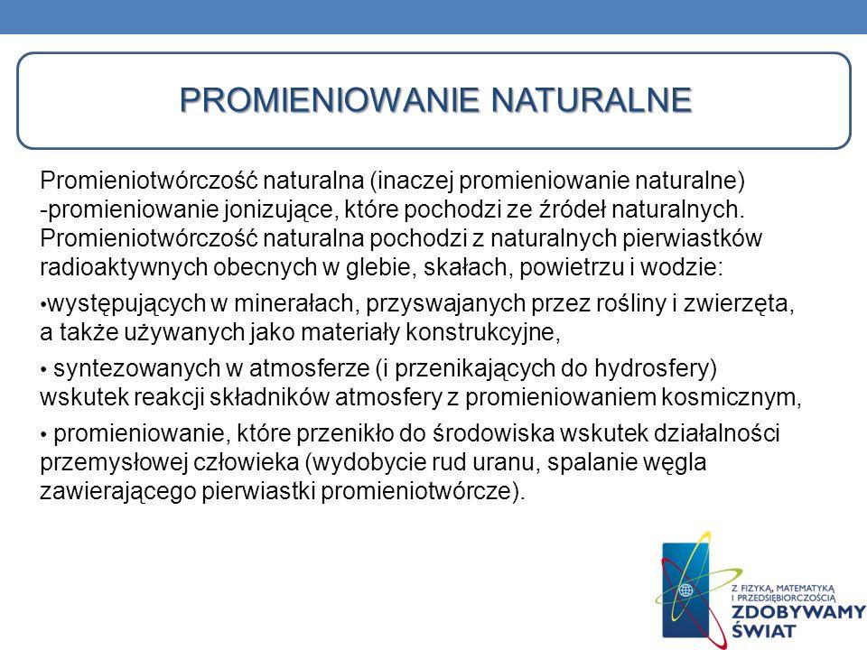 PROMIENIOWANIE NATURALNE Promieniotwórczość naturalna (inaczej promieniowanie naturalne) -promieniowanie jonizujące, które pochodzi ze źródeł naturaln