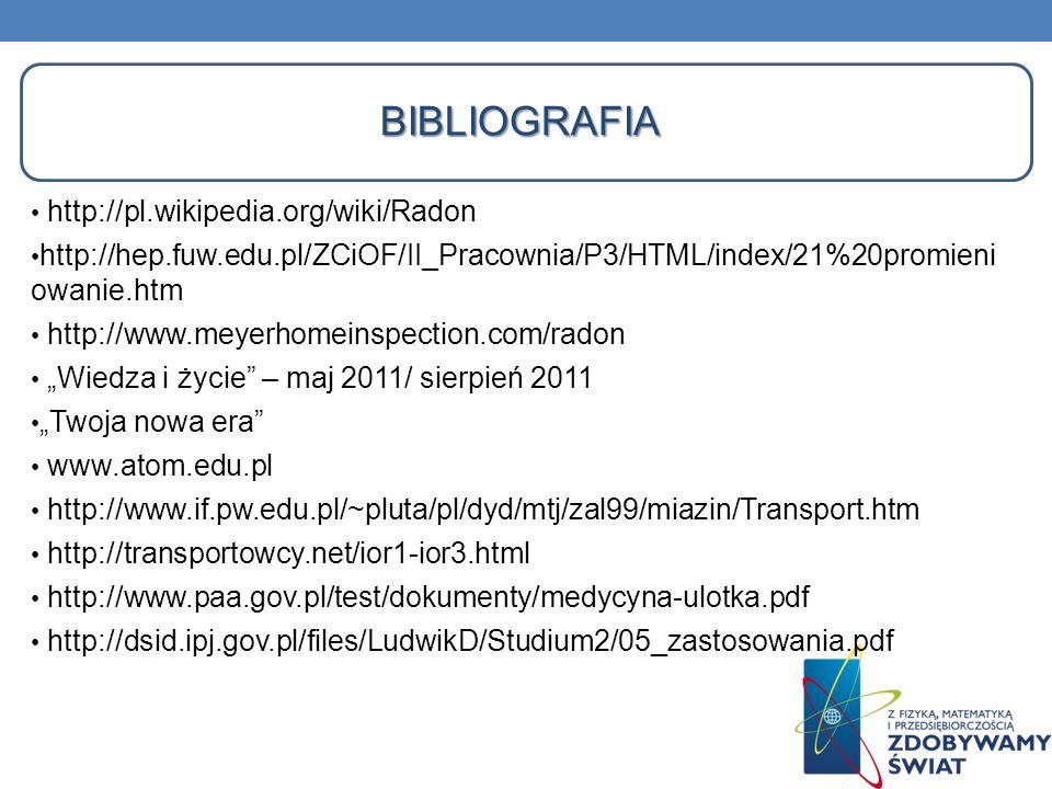 BIBLIOGRAFIA http://pl.wikipedia.org/wiki/Radon http://hep.fuw.edu.pl/ZCiOF/II_Pracownia/P3/HTML/index/21%20promieni owanie.htm http://www.meyerhomein