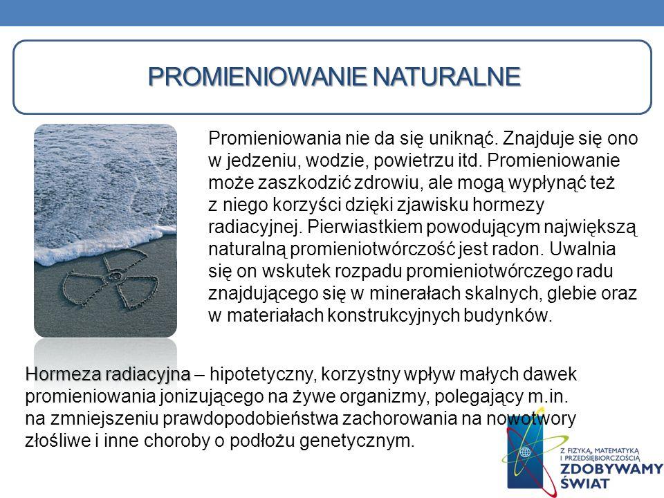 PROMIENIOWANIE NATURALNE Hormeza radiacyjna Hormeza radiacyjna – hipotetyczny, korzystny wpływ małych dawek promieniowania jonizującego na żywe organi