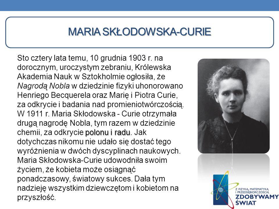MARIA SKŁODOWSKA-CURIE Sto cztery lata temu, 10 grudnia 1903 r. na dorocznym, uroczystym zebraniu, Królewska Akademia Nauk w Sztokholmie ogłosiła, że