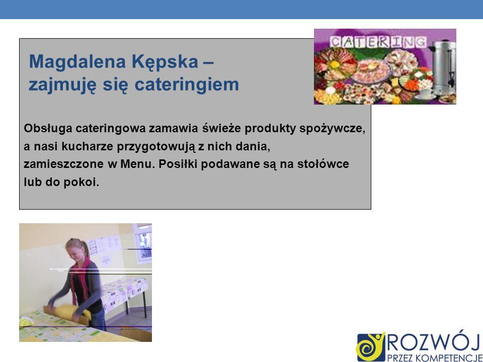 Magdalena Kępska – zajmuję się cateringiem Obsługa cateringowa zamawia świeże produkty spożywcze, a nasi kucharze przygotowują z nich dania, zamieszczone w Menu.