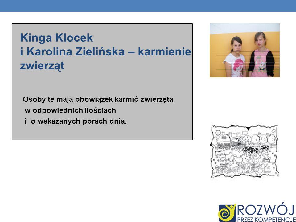 Kinga Klocek i Karolina Zielińska – karmienie zwierząt Osoby te mają obowiązek karmić zwierzęta w odpowiednich ilościach i o wskazanych porach dnia.