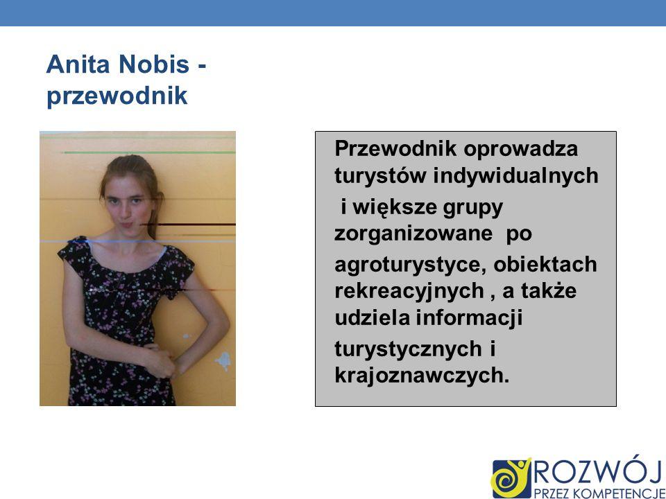 Anita Nobis - przewodnik Przewodnik oprowadza turystów indywidualnych i większe grupy zorganizowane po agroturystyce, obiektach rekreacyjnych, a także udziela informacji turystycznych i krajoznawczych.