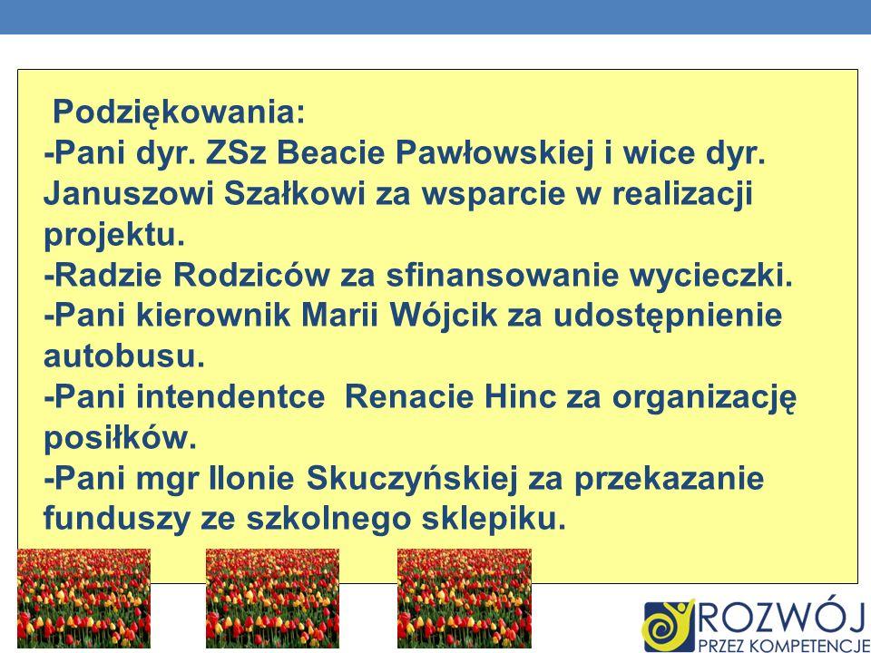 Podziękowania: -Pani dyr.ZSz Beacie Pawłowskiej i wice dyr.