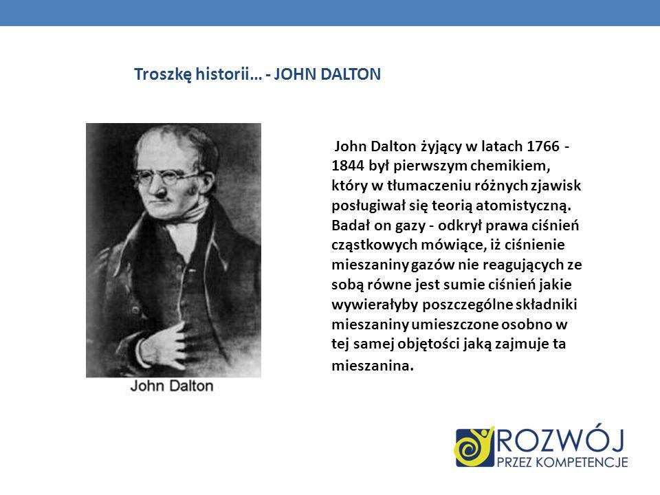 Troszkę historii… - JOHN DALTON John Dalton żyjący w latach 1766 - 1844 był pierwszym chemikiem, który w tłumaczeniu różnych zjawisk posługiwał się te