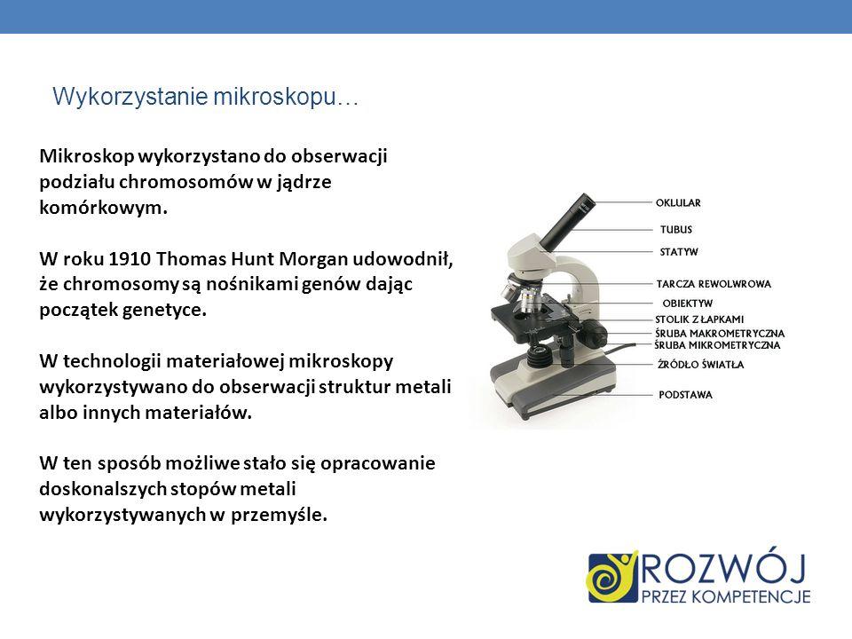 Wykorzystanie mikroskopu… Mikroskop wykorzystano do obserwacji podziału chromosomów w jądrze komórkowym. W roku 1910 Thomas Hunt Morgan udowodnił, że