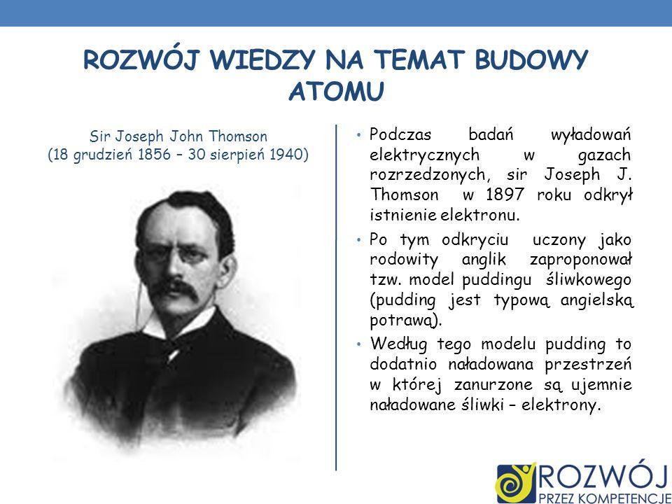 ROZWÓJ WIEDZY NA TEMAT BUDOWY ATOMU Sir Joseph John Thomson (18 grudzień 1856 – 30 sierpień 1940) Podczas badań wyładowań elektrycznych w gazach rozrz