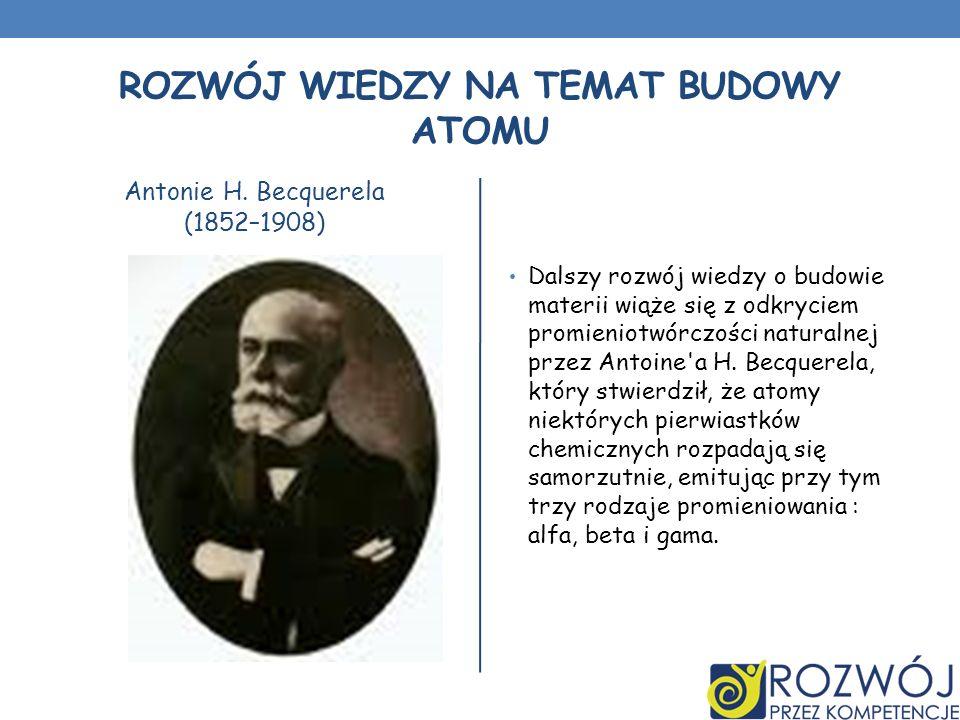 ROZWÓJ WIEDZY NA TEMAT BUDOWY ATOMU Antonie H. Becquerela (1852–1908) Dalszy rozwój wiedzy o budowie materii wiąże się z odkryciem promieniotwórczości