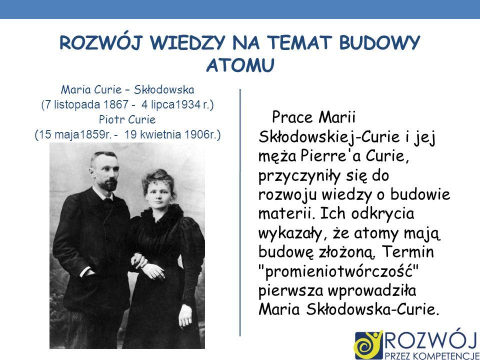 ROZWÓJ WIEDZY NA TEMAT BUDOWY ATOMU Maria Curie – Skłodowska (7 listopada 1867 - 4 lipca1934 r. ) Piotr Curie ( 15 maja1859r. - 19 kwietnia 1906r. ) P