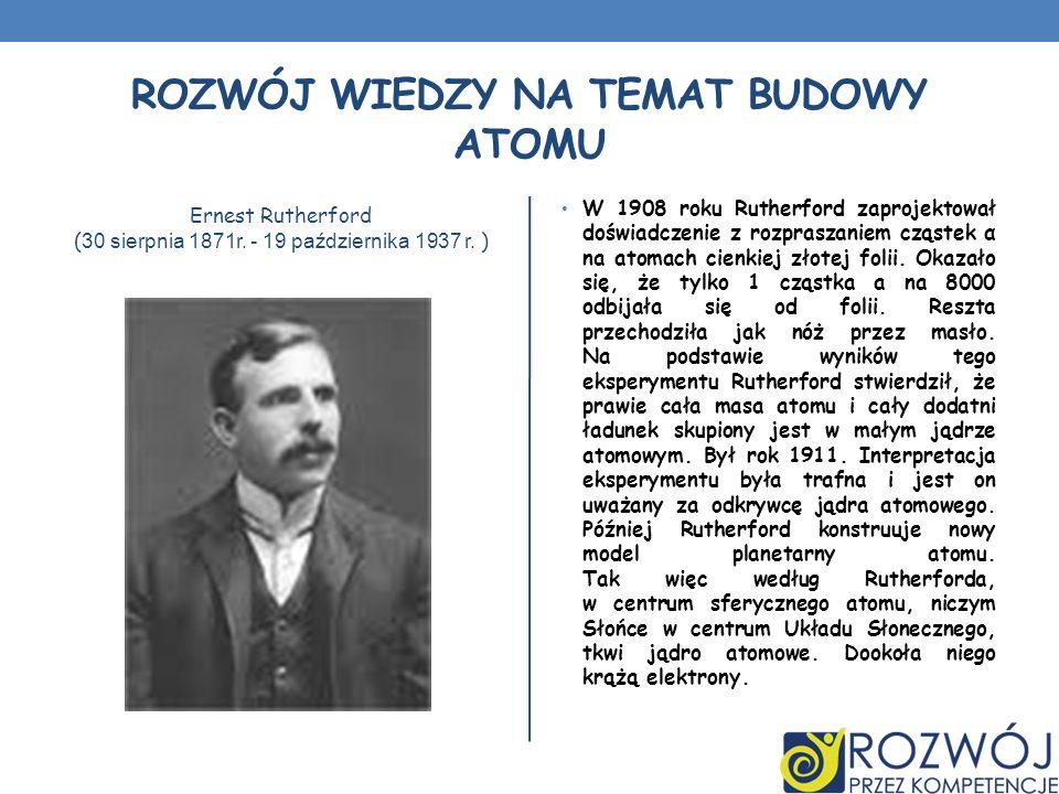 ROZWÓJ WIEDZY NA TEMAT BUDOWY ATOMU Ernest Rutherford ( 30 sierpnia 1871r. - 19 października 1937 r. ) W 1908 roku Rutherford zaprojektował doświadcze