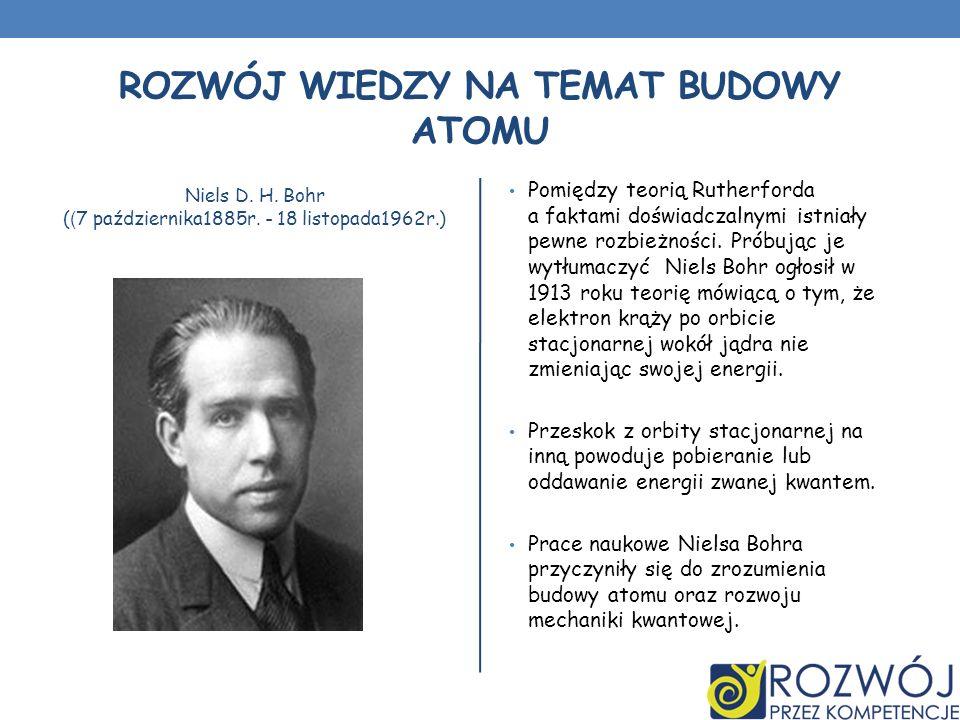 ROZWÓJ WIEDZY NA TEMAT BUDOWY ATOMU Niels D. H. Bohr ( ( 7 października1885r. - 18 listopada1962r.) Pomiędzy teorią Rutherforda a faktami doświadczaln