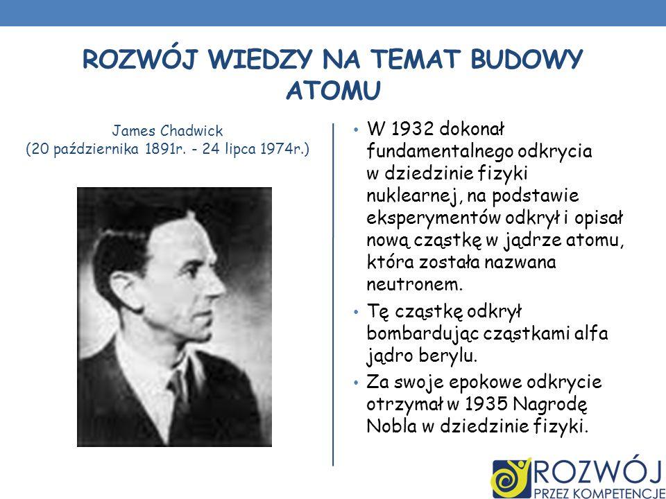 ROZWÓJ WIEDZY NA TEMAT BUDOWY ATOMU James Chadwick (20 października 1891r. - 24 lipca 1974r.) W 1932 dokonał fundamentalnego odkrycia w dziedzinie fiz