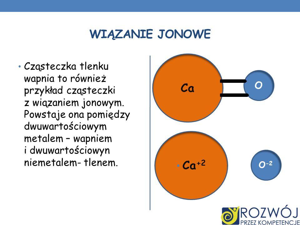 WIĄZANIE JONOWE Cząsteczka tlenku wapnia to również przykład cząsteczki z wiązaniem jonowym. Powstaje ona pomiędzy dwuwartościowym metalem – wapniem i