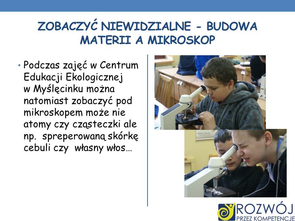 ZOBACZYĆ NIEWIDZIALNE - BUDOWA MATERII A MIKROSKOP Podczas zajęć w Centrum Edukacji Ekologicznej w Myślęcinku można natomiast zobaczyć pod mikroskopem