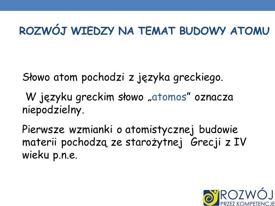 ROZWÓJ WIEDZY NA TEMAT BUDOWY ATOMU Słowo atom pochodzi z języka greckiego. W języku greckim słowo atomos oznacza niepodzielny. Pierwsze wzmianki o at