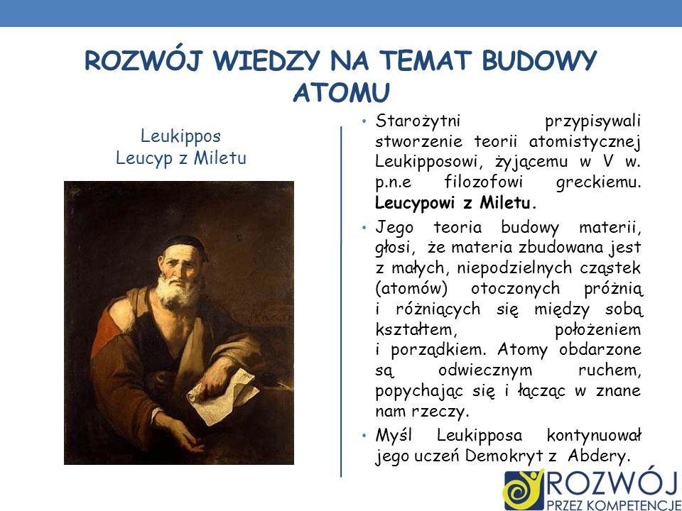 ROZWÓJ WIEDZY NA TEMAT BUDOWY ATOMU Leukippos Leucyp z Miletu Starożytni przypisywali stworzenie teorii atomistycznej Leukipposowi, żyjącemu w V w. p.