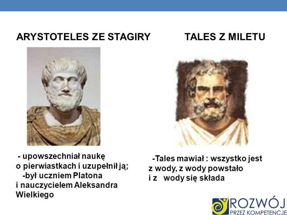 ARYSTOTELES ZE STAGIRYTALES Z MILETU - upowszechniał naukę o pierwiastkach i uzupełnił ją; -był uczniem Platona i nauczycielem Aleksandra Wielkiego -Tales mawiał : wszystko jest z wody, z wody powstało i z wody się składa
