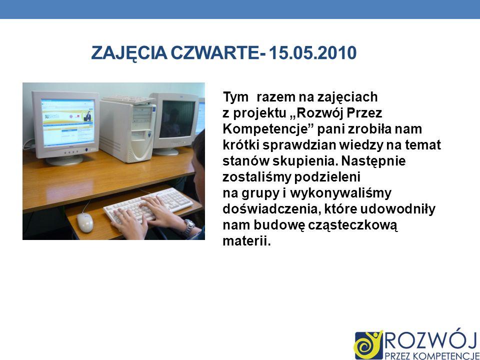 ZAJĘCIA CZWARTE- 15.05.2010 Tym razem na zajęciach z projektu Rozwój Przez Kompetencje pani zrobiła nam krótki sprawdzian wiedzy na temat stanów skupienia.