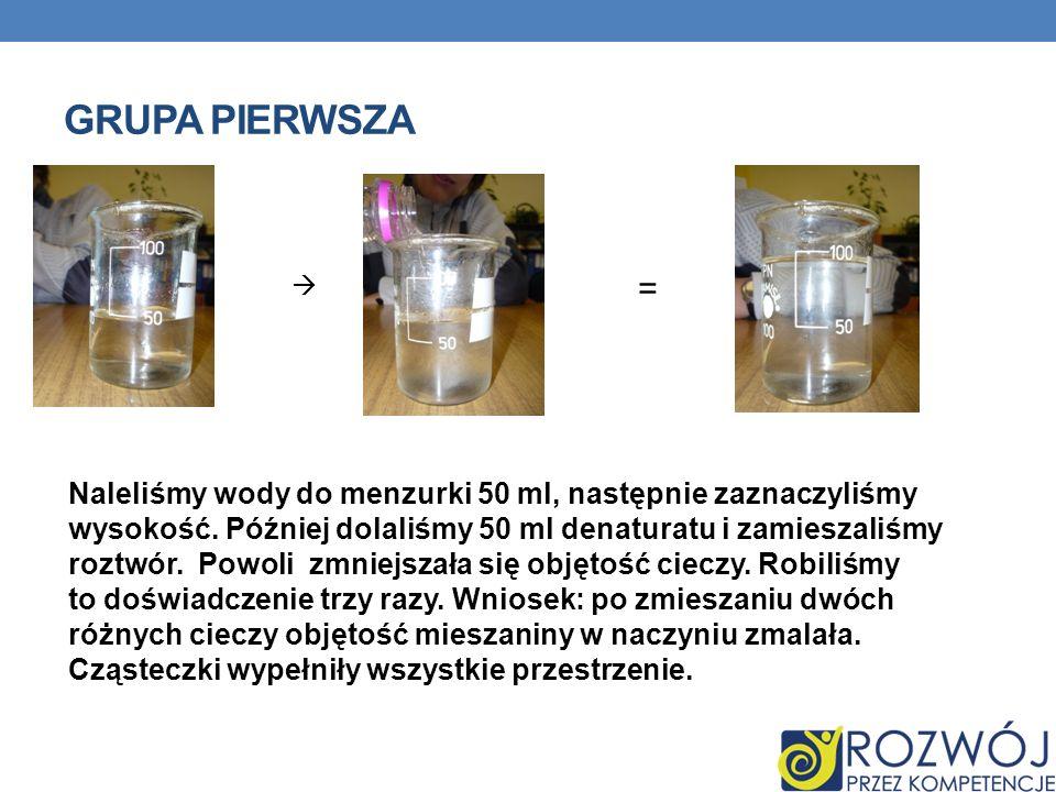 GRUPA PIERWSZA Naleliśmy wody do menzurki 50 ml, następnie zaznaczyliśmy wysokość. Później dolaliśmy 50 ml denaturatu i zamieszaliśmy roztwór. Powoli