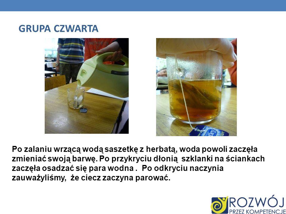 GRUPA CZWARTA Po zalaniu wrzącą wodą saszetkę z herbatą, woda powoli zaczęła zmieniać swoją barwę. Po przykryciu dłonią szklanki na ściankach zaczęła