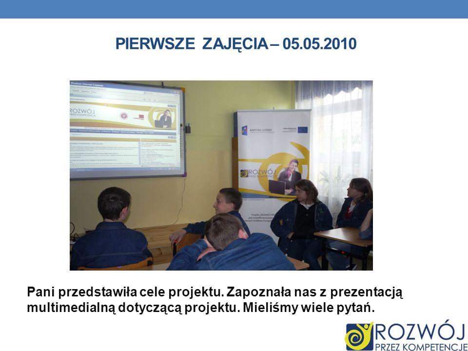 PIERWSZE ZAJĘCIA – 05.05.2010 Pani przedstawiła cele projektu. Zapoznała nas z prezentacją multimedialną dotyczącą projektu. Mieliśmy wiele pytań.