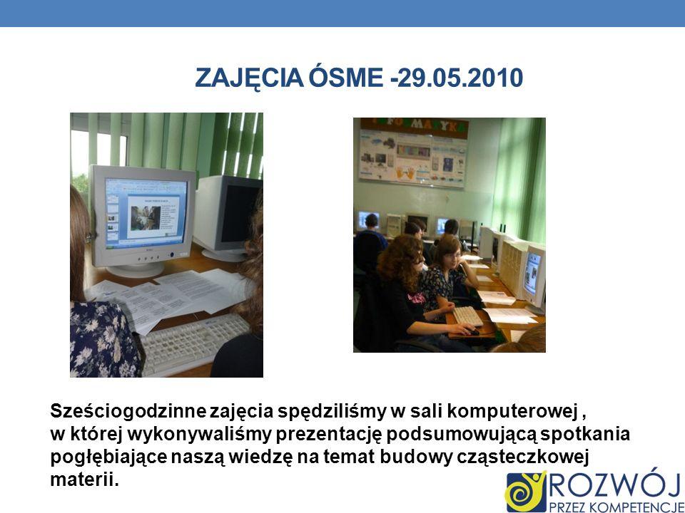 ZAJĘCIA ÓSME -29.05.2010 Sześciogodzinne zajęcia spędziliśmy w sali komputerowej, w której wykonywaliśmy prezentację podsumowującą spotkania pogłębiające naszą wiedzę na temat budowy cząsteczkowej materii.