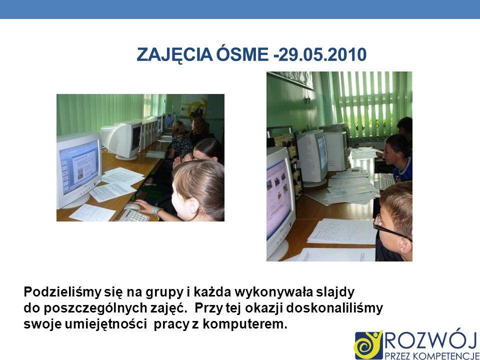 ZAJĘCIA ÓSME -29.05.2010 Podzieliśmy się na grupy i każda wykonywała slajdy do poszczególnych zajęć.