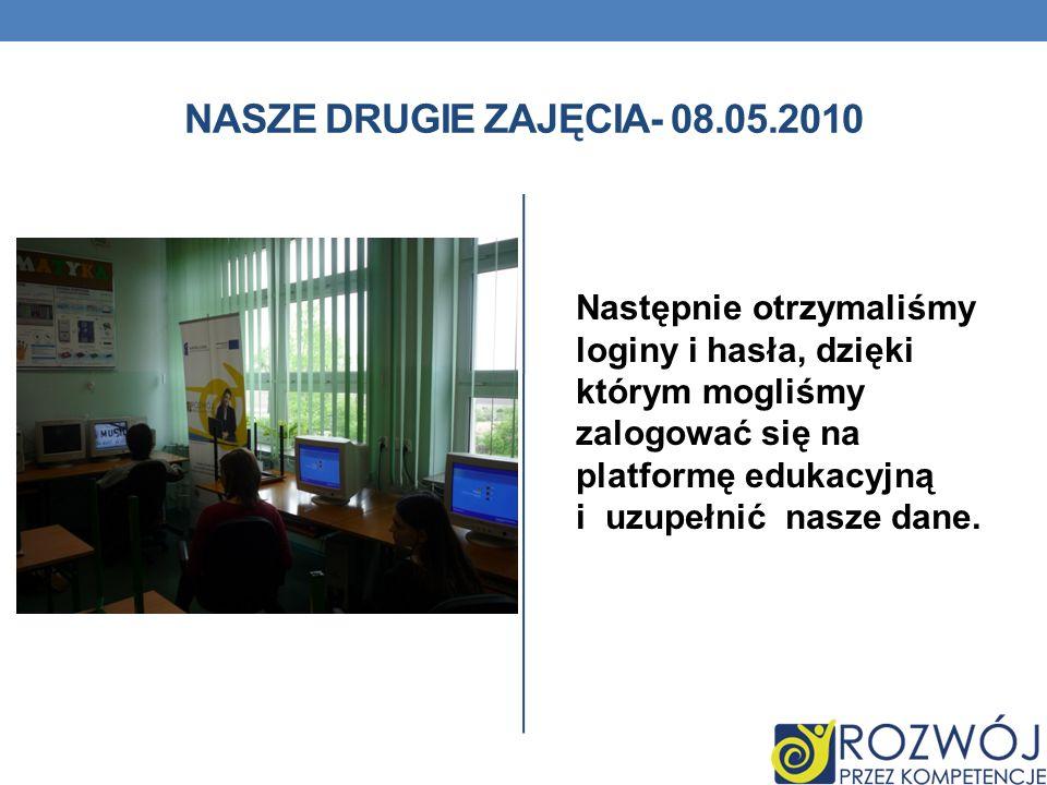 NASZE DRUGIE ZAJĘCIA- 08.05.2010 Następnie otrzymaliśmy loginy i hasła, dzięki którym mogliśmy zalogować się na platformę edukacyjną i uzupełnić nasze dane.
