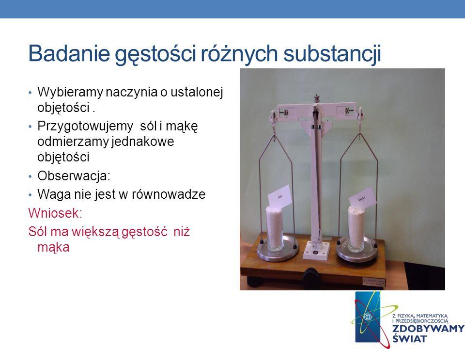 Badanie gęstości różnych substancji Wybieramy naczynia o ustalonej objętości. Przygotowujemy sól i mąkę odmierzamy jednakowe objętości Obserwacja: Wag