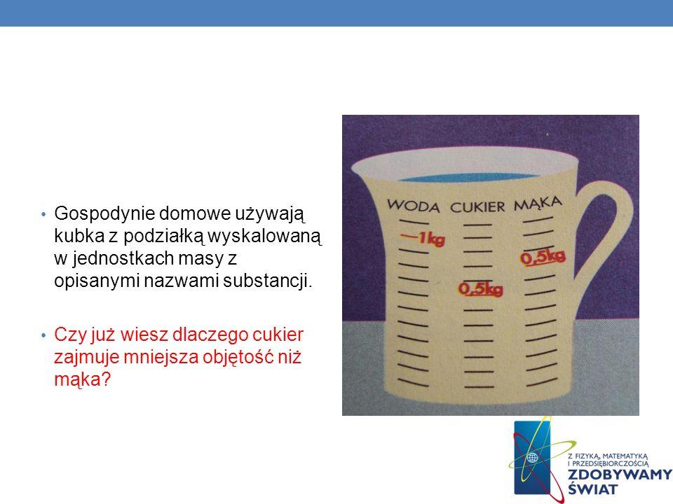 Gospodynie domowe używają kubka z podziałką wyskalowaną w jednostkach masy z opisanymi nazwami substancji. Czy już wiesz dlaczego cukier zajmuje mniej