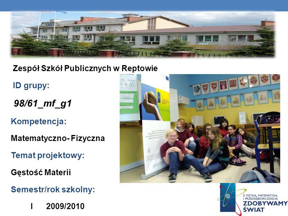 Nazwa szkoły: Zespół Szkół Publicznych w Reptowie ID grupy: 98/61_mf_g1 Kompetencja: Matematyczno- Fizyczna Temat projektowy: Gęstość Materii Semestr/