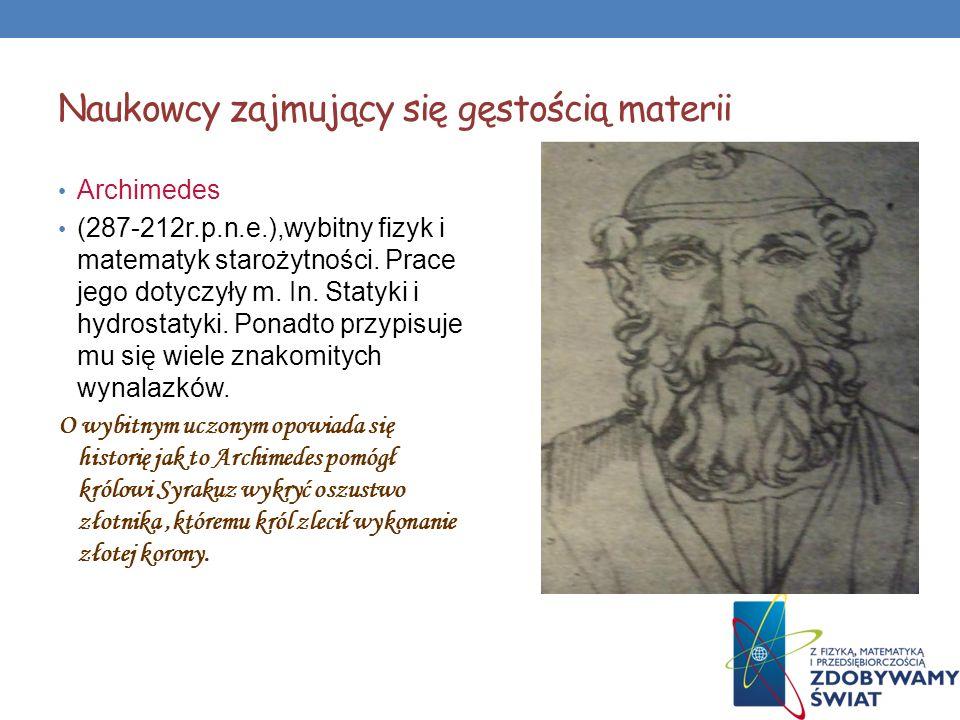 Naukowcy zajmujący się gęstością materii Archimedes (287-212r.p.n.e.),wybitny fizyk i matematyk starożytności. Prace jego dotyczyły m. In. Statyki i h