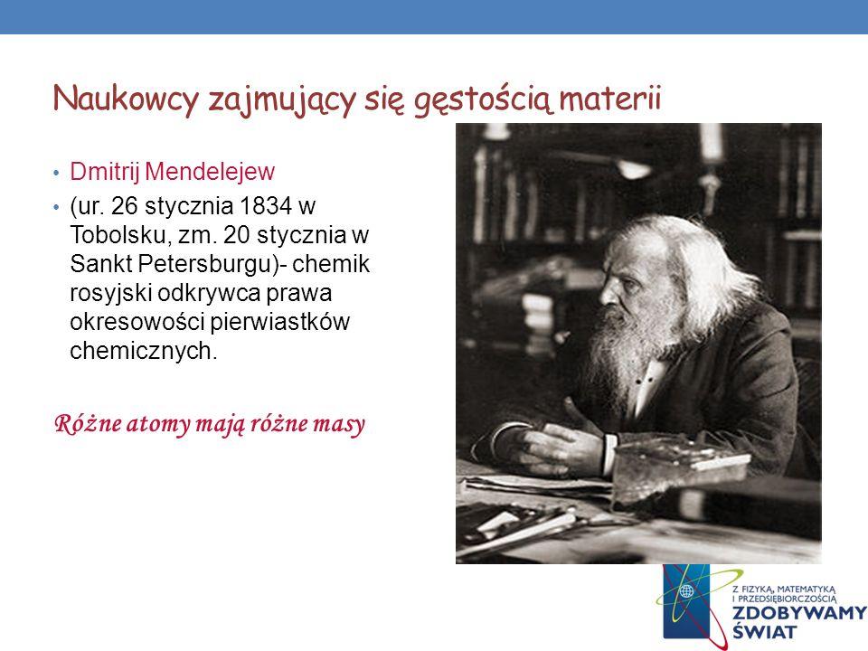 Naukowcy zajmujący się gęstością materii Dmitrij Mendelejew (ur. 26 stycznia 1834 w Tobolsku, zm. 20 stycznia w Sankt Petersburgu)- chemik rosyjski od